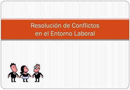 Resolución de Conflictos en el Entorno Laboral. ¿De qué voy a hablar hoy día? Qué son los conflictos, sus tipos, y fuentes Formas de enfrentarlos Escuchando.