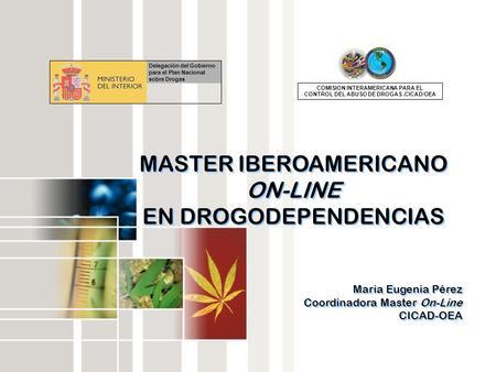 MASTER IBEROAMERICANO ON-LINE EN DROGODEPENDENCIAS Maria Eugenia Pérez Coordinadora Master On-Line CICAD-OEA MASTER IBEROAMERICANO ON-LINE EN DROGODEPENDENCIAS.